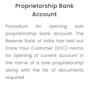 Procedure for opening sole proprietorship bank account. The Reserve Bank of India has laid out Know Your Customer (KYC) norms for opening of current account in the name of a sole proprietorship along with the list of documents required.